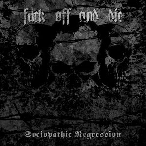 FUCK OFF AND DIE (Lt) – 'Sociopathic Regression' CD